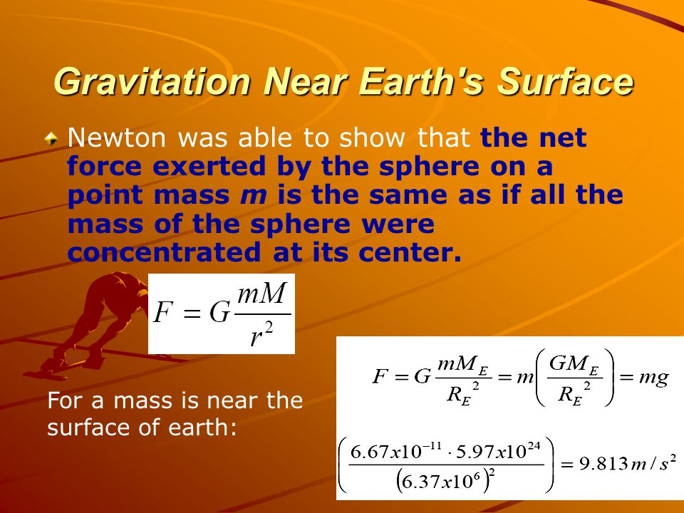 Gravitation Near Earth's Surface Newton was able to show that the net force exerted by the sphere on a point mass m is the same as if all the mass of