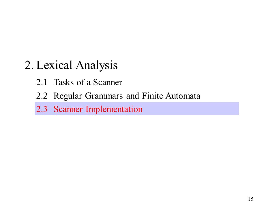15 2.Lexical Analysis 2.1Tasks of a Scanner 2.2Regular Grammars and Finite Automata 2.3Scanner Implementation