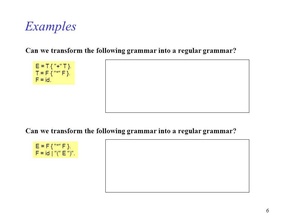6 Examples Can we transform the following grammar into a regular grammar? E = T {
