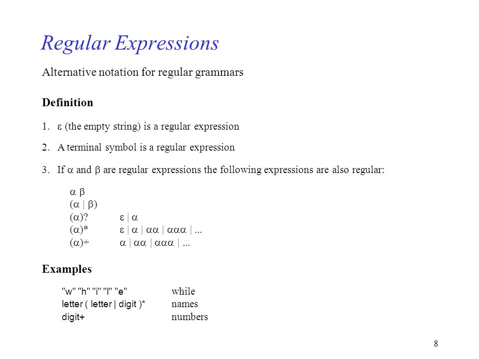 8 Regular Expressions Alternative notation for regular grammars Definition 1. (the empty string) is a regular expression 2. A terminal symbol is a reg