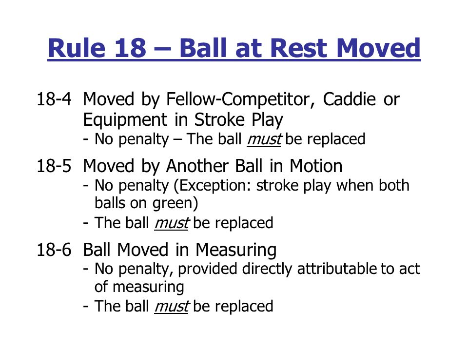 If a ball moves and comes to rest in some other place, it must be replaced in its original location -Exception: ball moved by wind, water or gravity – play it as it lies 18-1Moved by Outside Agency -No penalty -The ball must be replaced -Neither wind nor water is an outside agency 18-2 Moved by Player, Partner, Caddie or Equipment -a.
