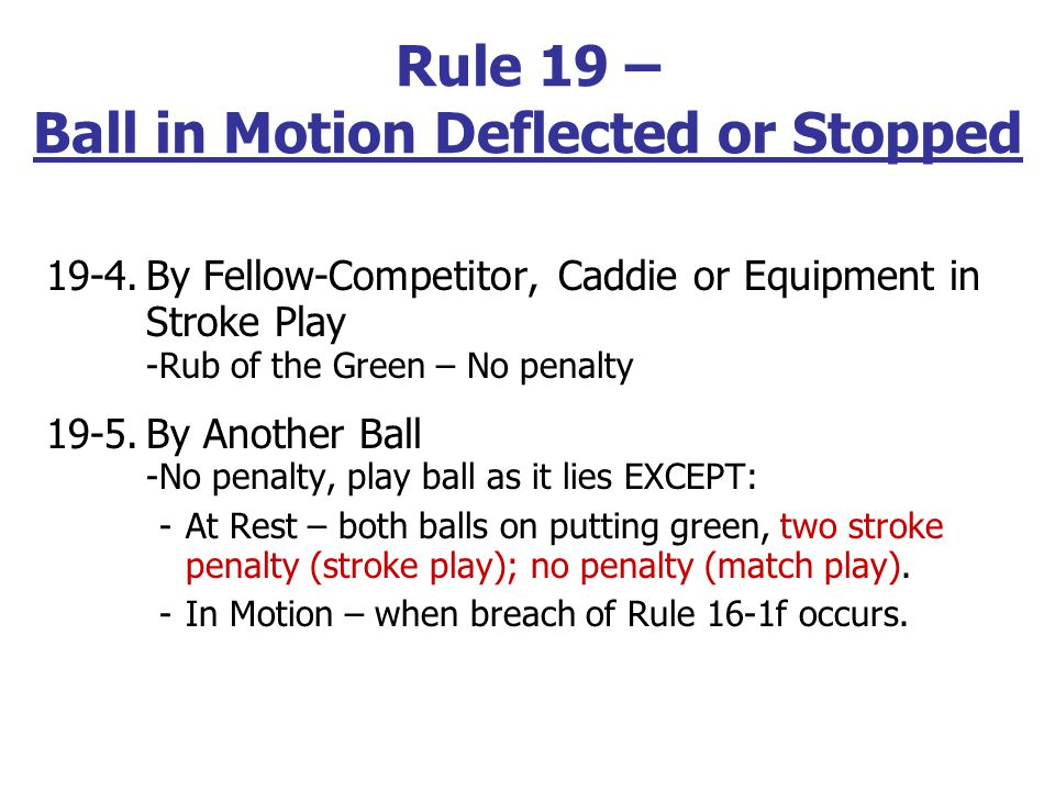 19-1. By Outside Agency (Rub of the Green) -No penalty; Play the ball as it lies, unless -In/on moving or animate agency, from stroke other than on pu