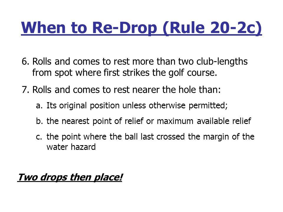 When to Re-Drop (Rule 20-2c) 1.Rolls into and comes to rest in a hazard 2.Rolls out of and comes to rest outside of a hazard 3.Rolls onto and comes to rest on a putting green 4.Rolls and comes to rest out of bounds 5.Rolls back into condition from which it was initially lifted for relief (GUR, cart path under Rules 24 & 25; not unplayable)