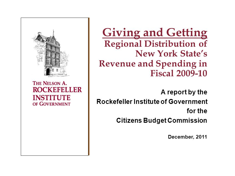 Giving and Getting Regional Distribution of New York States Revenue and Spending in Fiscal 2009-10 A report by the Rockefeller Institute of Government for the Citizens Budget Commission December, 2011