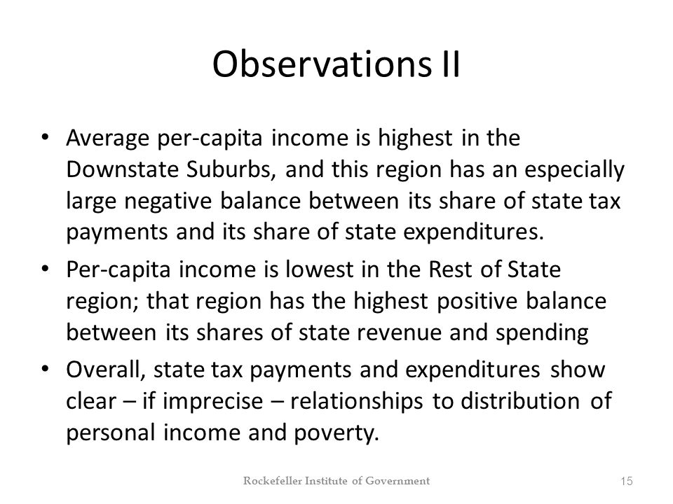 Observations II Average per-capita income is highest in the Downstate Suburbs, and this region has an especially large negative balance between its share of state tax payments and its share of state expenditures.