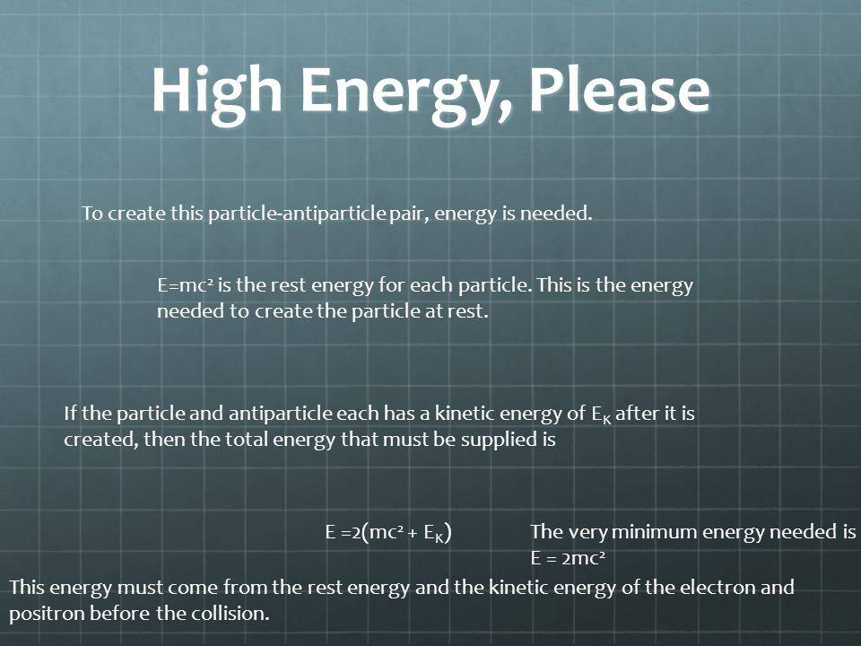 High Energy, Please To create this particle-antiparticle pair, energy is needed. E=mc 2 is the rest energy for each particle. This is the energy neede