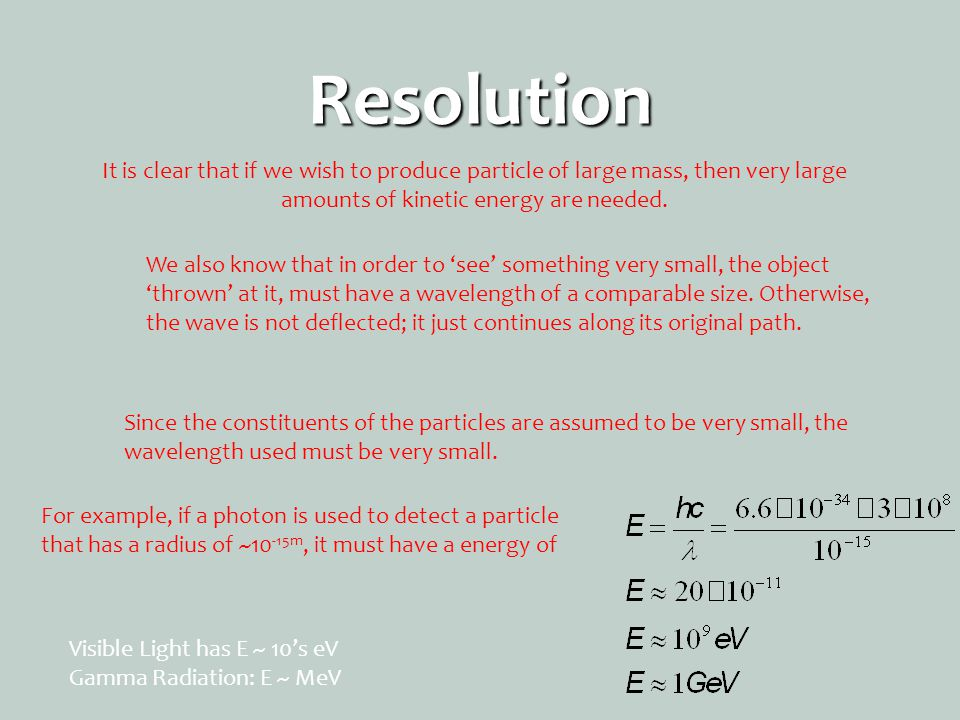 Resolution It is clear that if we wish to produce particle of large mass, then very large amounts of kinetic energy are needed. We also know that in o