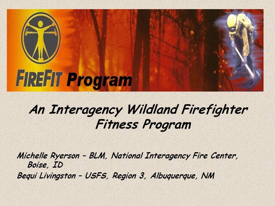 An Interagency Wildland Firefighter Fitness Program Michelle Ryerson – BLM, National Interagency Fire Center, Boise, ID Bequi Livingston – USFS, Regio