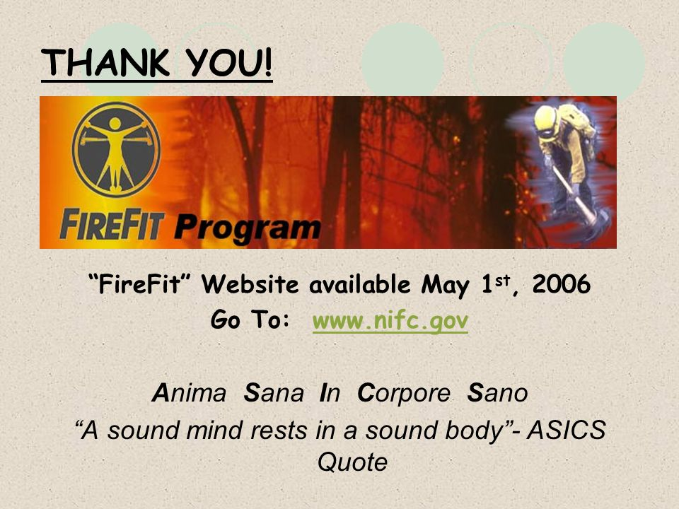 THANK YOU! FireFit Website available May 1 st, 2006 Go To: www.nifc.govwww.nifc.gov Anima Sana In Corpore Sano A sound mind rests in a sound body- ASI