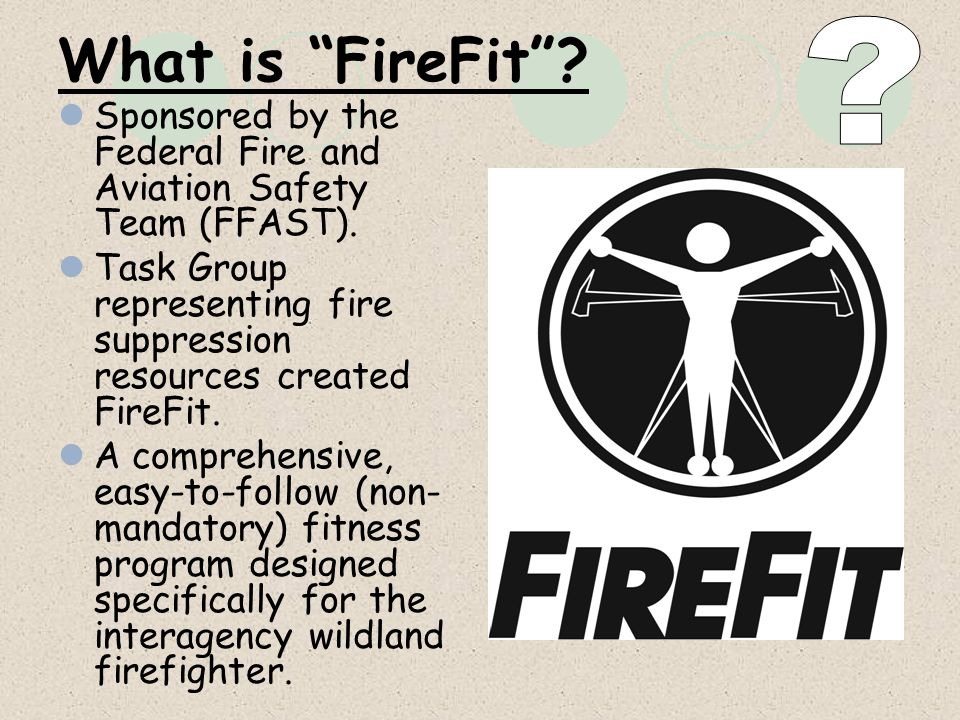 What is FireFit? Sponsored by the Federal Fire and Aviation Safety Team (FFAST). Task Group representing fire suppression resources created FireFit. A