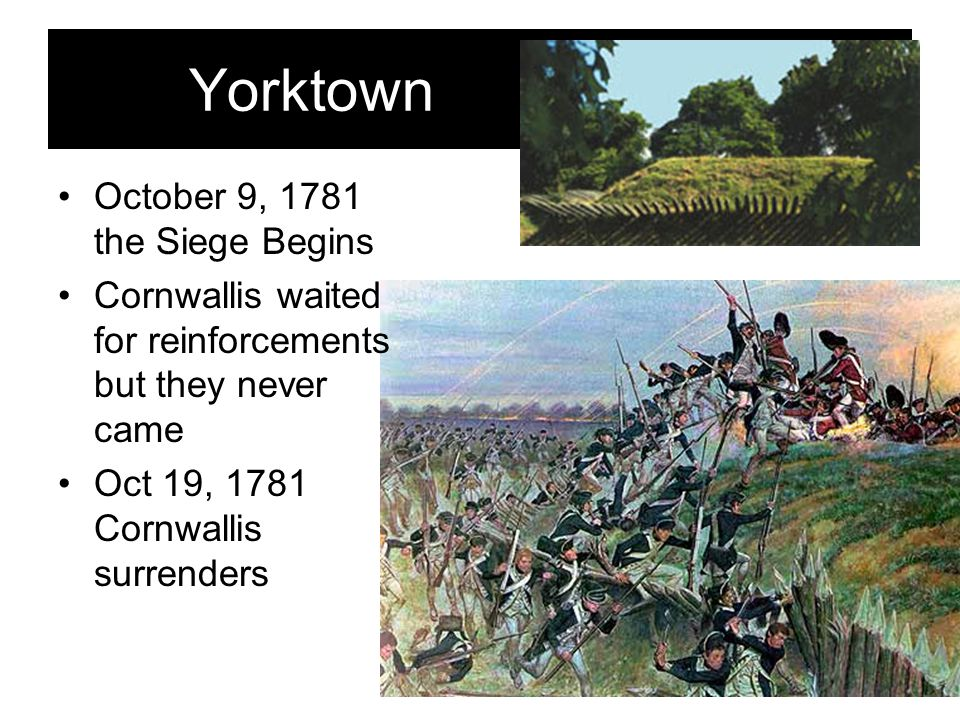 Yorktown October 9, 1781 the Siege Begins Cornwallis waited for reinforcements but they never came Oct 19, 1781 Cornwallis surrenders