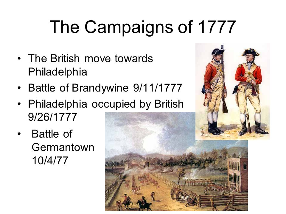 The Campaigns of 1777 The British move towards Philadelphia Battle of Brandywine 9/11/1777 Philadelphia occupied by British 9/26/1777 Battle of Germantown 10/4/77