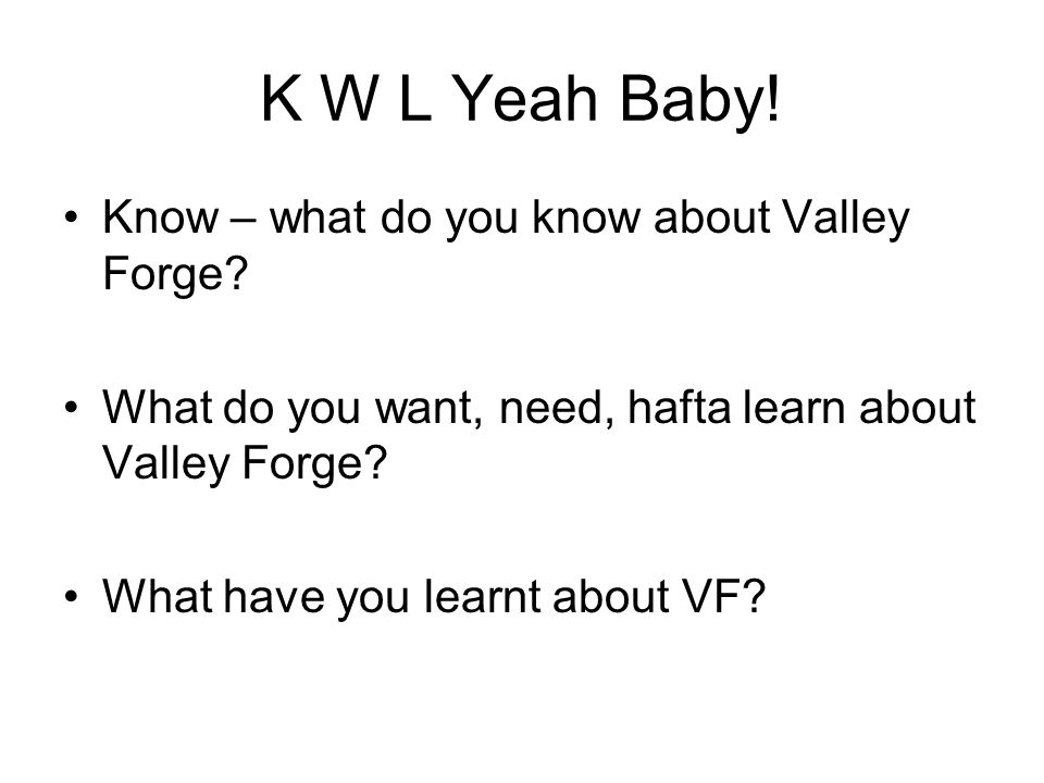 K W L Yeah Baby! Know – what do you know about Valley Forge? What do you want, need, hafta learn about Valley Forge? What have you learnt about VF?