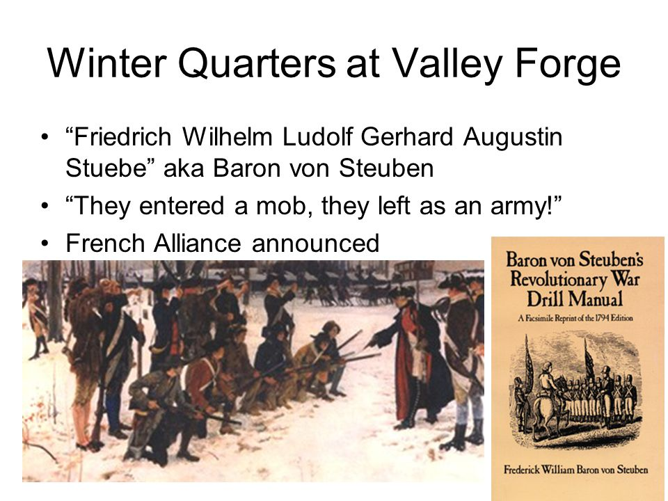 Friedrich Wilhelm Ludolf Gerhard Augustin Stuebe aka Baron von Steuben They entered a mob, they left as an army! French Alliance announced Winter Quar