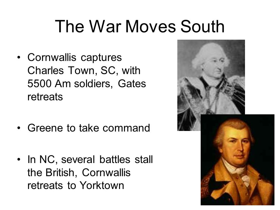 The War Moves South Cornwallis captures Charles Town, SC, with 5500 Am soldiers, Gates retreats Greene to take command In NC, several battles stall the British, Cornwallis retreats to Yorktown