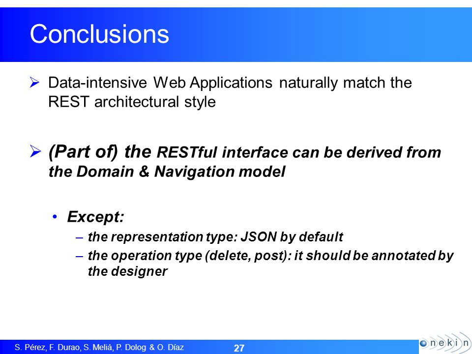 S. Pérez, F. Durao, S. Meliá, P. Dolog & O. Díaz 27 Conclusions Data-intensive Web Applications naturally match the REST architectural style (Part of)