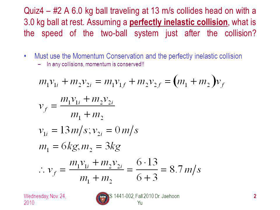 Quiz4 – #2 A 6.0 kg ball traveling at 13 m/s collides head on with a 3.0 kg ball at rest.