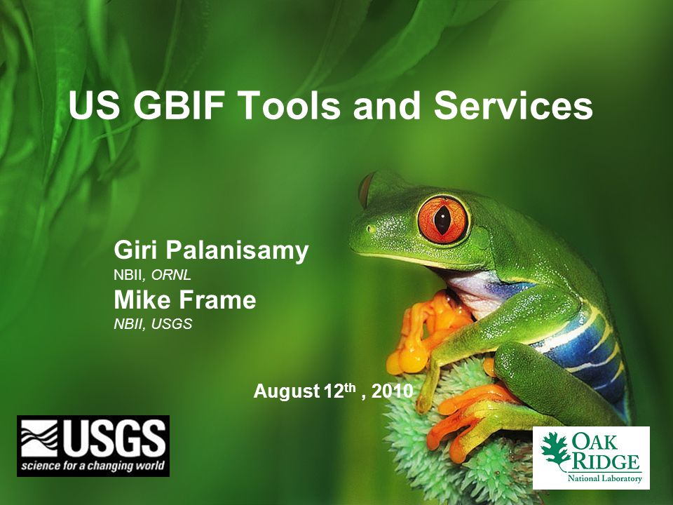 US GBIF Tools and Services August 12 th, 2010 Giri Palanisamy NBII, ORNL Mike Frame NBII, USGS