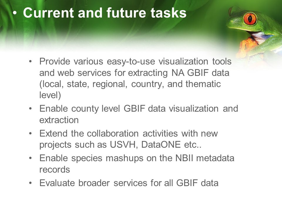 Provide various easy-to-use visualization tools and web services for extracting NA GBIF data (local, state, regional, country, and thematic level) Enable county level GBIF data visualization and extraction Extend the collaboration activities with new projects such as USVH, DataONE etc..