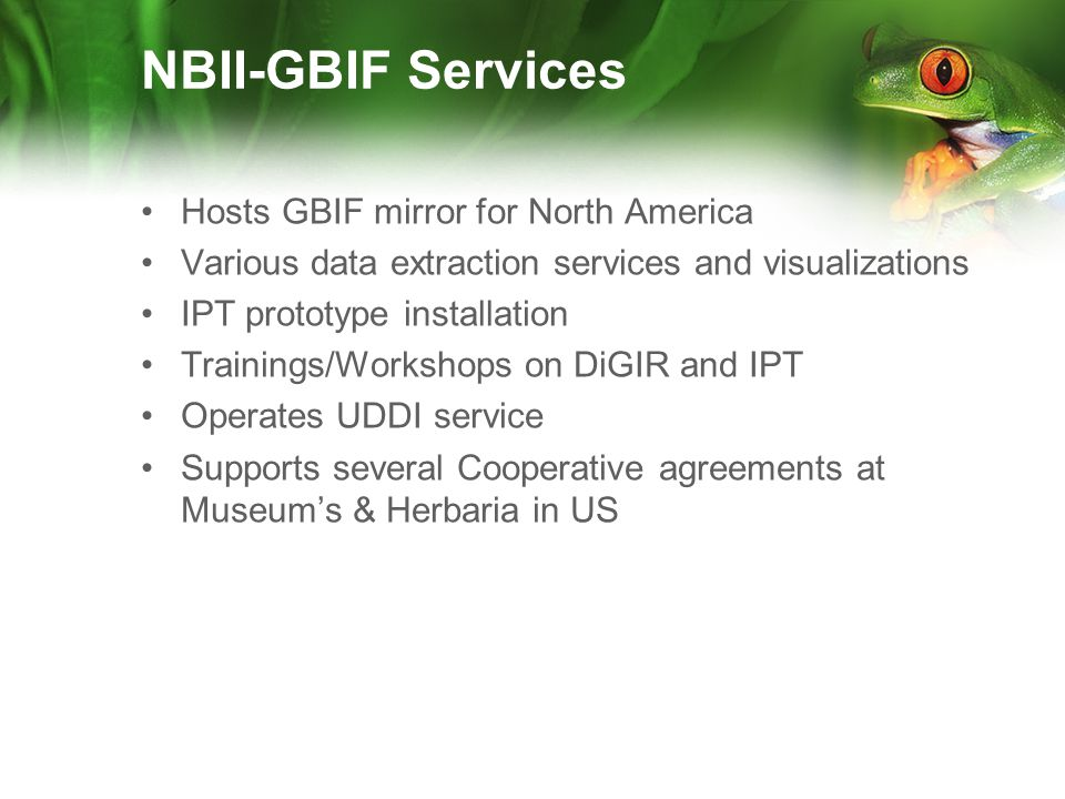 NBII-GBIF Services Hosts GBIF mirror for North America Various data extraction services and visualizations IPT prototype installation Trainings/Workshops on DiGIR and IPT Operates UDDI service Supports several Cooperative agreements at Museums & Herbaria in US