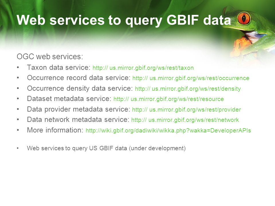 Web services to query GBIF data OGC web services: Taxon data service: http:// us.mirror.gbif.org/ws/rest/taxon Occurrence record data service: http:// us.mirror.gbif.org/ws/rest/occurrence Occurrence density data service: http:// us.mirror.gbif.org/ws/rest/density Dataset metadata service: http:// us.mirror.gbif.org/ws/rest/resource Data provider metadata service: http:// us.mirror.gbif.org/ws/rest/provider Data network metadata service: http:// us.mirror.gbif.org/ws/rest/network More information: http://wiki.gbif.org/dadiwiki/wikka.php wakka=DeveloperAPIs Web services to query US GBIF data (under development)