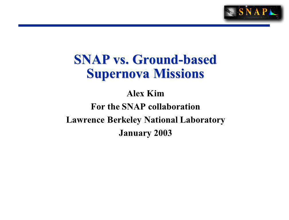 SNAP vs. Ground-based Supernova Missions Alex Kim For the SNAP collaboration Lawrence Berkeley National Laboratory January 2003