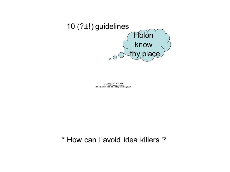 10 (?±!) guidelines * How can I avoid idea killers ? Holon know thy place