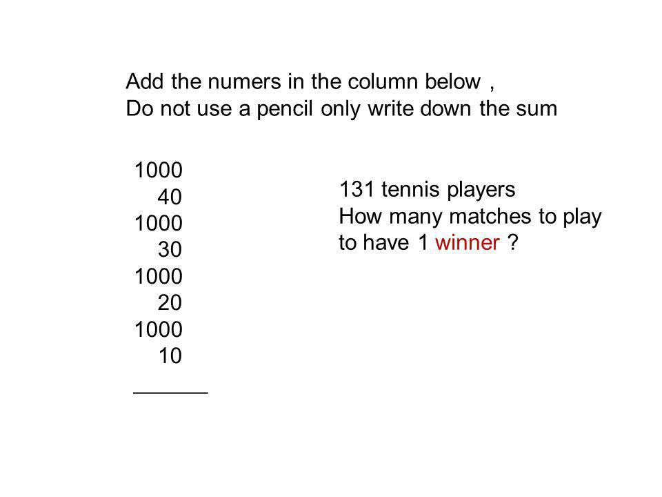 Add the numers in the column below, Do not use a pencil only write down the sum 1000 40 1000 30 1000 20 1000 10 ______ 131 tennis players How many matches to play to have 1 winner ?