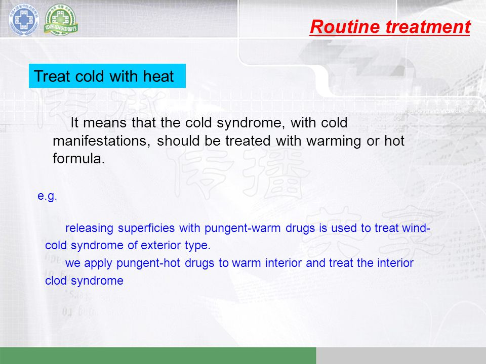 Routine treatment Treat cold with heat It means that the cold syndrome, with cold manifestations, should be treated with warming or hot formula.