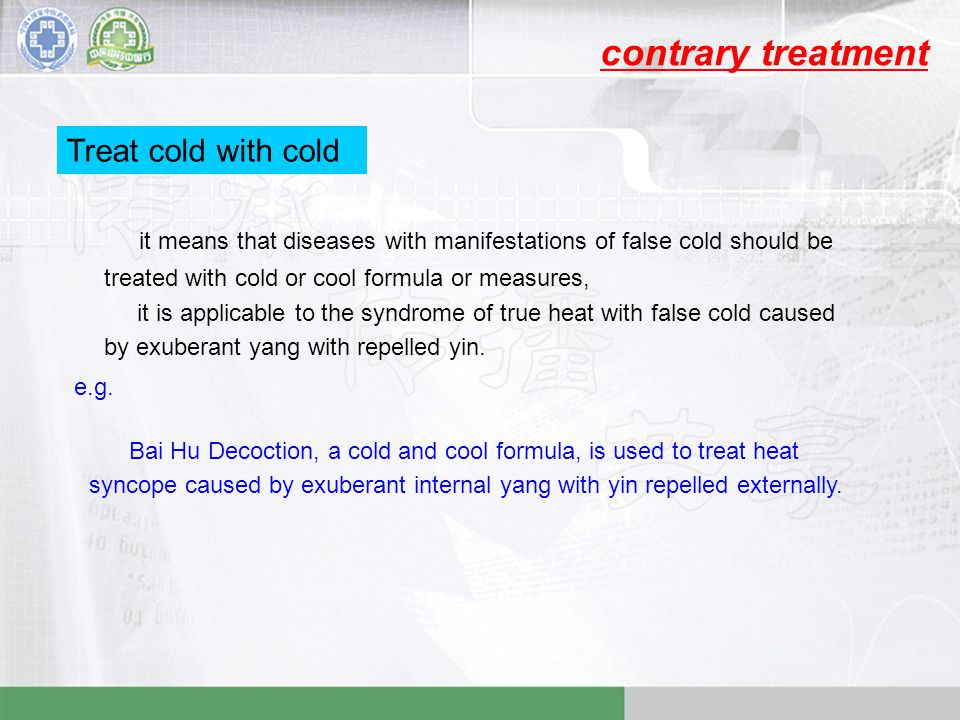 contrary treatment Treat cold with cold it means that diseases with manifestations of false cold should be treated with cold or cool formula or measures, it is applicable to the syndrome of true heat with false cold caused by exuberant yang with repelled yin.