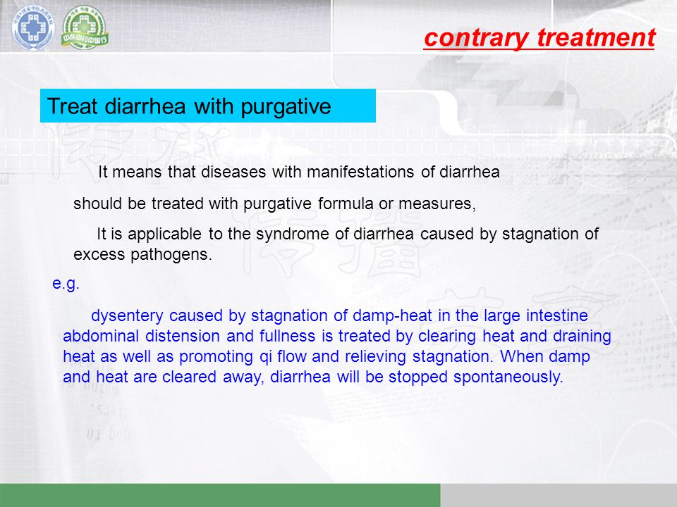 contrary treatment Treat diarrhea with purgative It means that diseases with manifestations of diarrhea should be treated with purgative formula or measures, It is applicable to the syndrome of diarrhea caused by stagnation of excess pathogens.