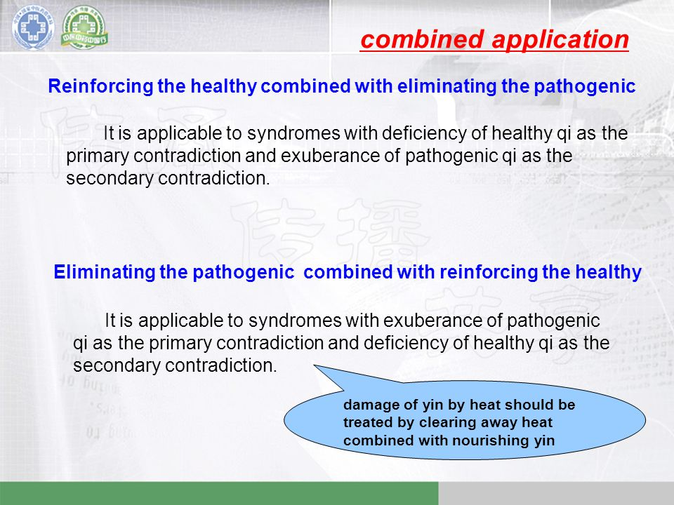 Reinforcing the healthy combined with eliminating the pathogenic It is applicable to syndromes with deficiency of healthy qi as the primary contradiction and exuberance of pathogenic qi as the secondary contradiction.