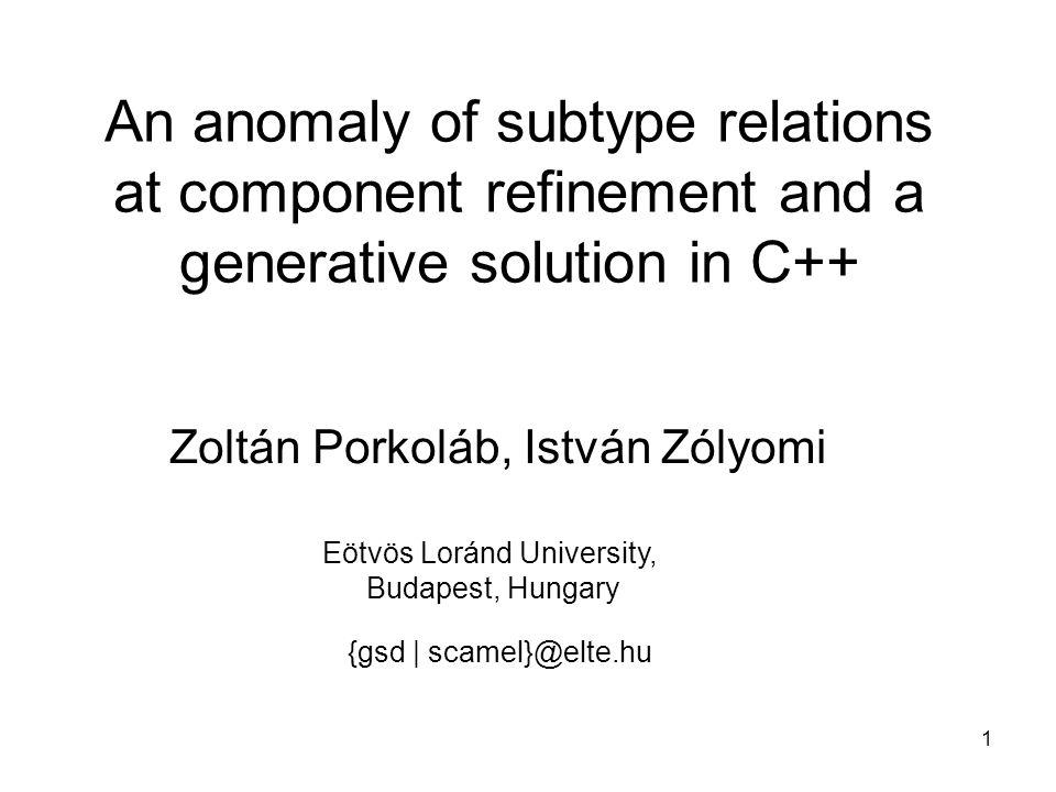 1 An anomaly of subtype relations at component refinement and a generative solution in C++ Zoltán Porkoláb, István Zólyomi {gsd | scamel}@elte.hu Eötvös Loránd University, Budapest, Hungary