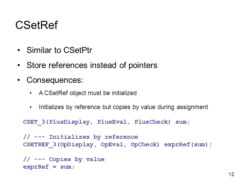 12 Similar to CSetPtr Store references instead of pointers Consequences: A CSetRef object must be initialized Initializes by reference but copies by value during assignment CSetRef CSET_3(PlusDisplay, PlusEval, PlusCheck) sum; // --- Initializes by reference CSETREF_3(OpDisplay, OpEval, OpCheck) exprRef(sum); // --- Copies by value exprRef = sum;