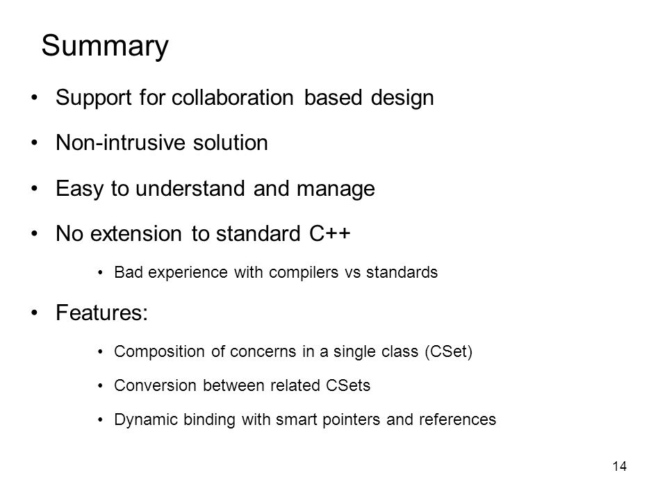 14 Summary Support for collaboration based design Non-intrusive solution Easy to understand and manage No extension to standard C++ Bad experience with compilers vs standards Features: Composition of concerns in a single class (CSet) Conversion between related CSets Dynamic binding with smart pointers and references