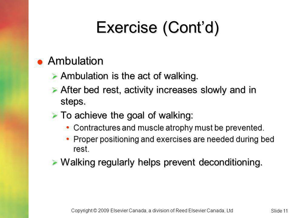 Copyright © 2009 Elsevier Canada, a division of Reed Elsevier Canada, Ltd Slide 11 Exercise (Contd) Ambulation Ambulation Ambulation is the act of walking.
