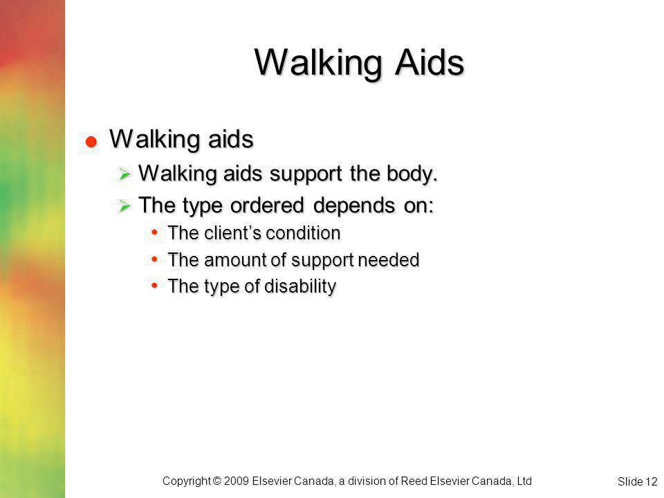Copyright © 2009 Elsevier Canada, a division of Reed Elsevier Canada, Ltd Slide 12 Walking Aids Walking aids Walking aids Walking aids support the body.