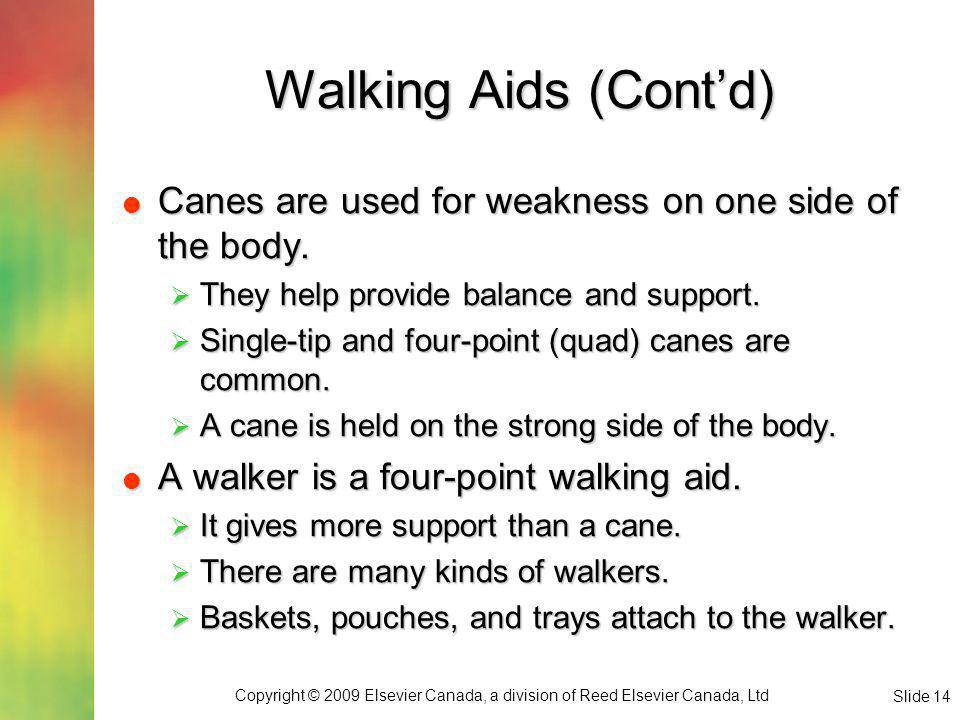 Copyright © 2009 Elsevier Canada, a division of Reed Elsevier Canada, Ltd Slide 14 Walking Aids (Contd) Canes are used for weakness on one side of the body.