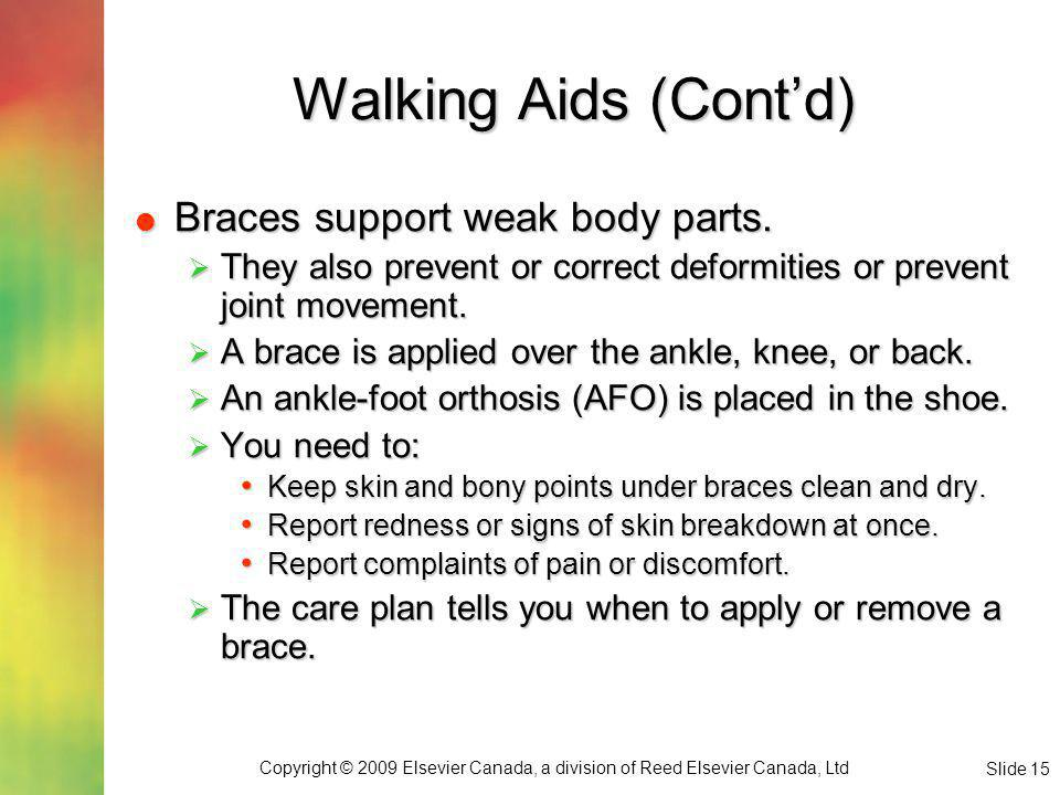 Copyright © 2009 Elsevier Canada, a division of Reed Elsevier Canada, Ltd Slide 15 Walking Aids (Contd) Braces support weak body parts.