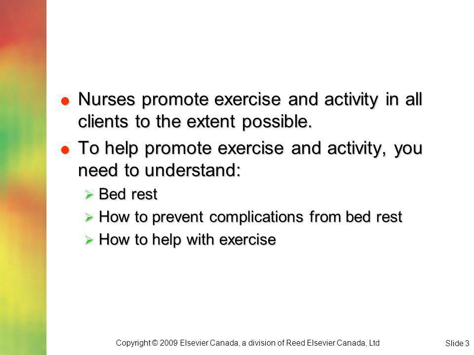 Copyright © 2009 Elsevier Canada, a division of Reed Elsevier Canada, Ltd Slide 4 Bed Rest Generally bed rest is ordered to: Generally bed rest is ordered to: Reduce physical activity Reduce physical activity Reduce pain Reduce pain Encourage rest Encourage rest Regain strength Regain strength Promote healing Promote healing