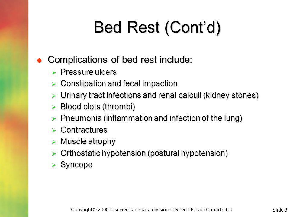 Copyright © 2009 Elsevier Canada, a division of Reed Elsevier Canada, Ltd Slide 6 Bed Rest (Contd) Complications of bed rest include: Complications of bed rest include: Pressure ulcers Pressure ulcers Constipation and fecal impaction Constipation and fecal impaction Urinary tract infections and renal calculi (kidney stones) Urinary tract infections and renal calculi (kidney stones) Blood clots (thrombi) Blood clots (thrombi) Pneumonia (inflammation and infection of the lung) Pneumonia (inflammation and infection of the lung) Contractures Contractures Muscle atrophy Muscle atrophy Orthostatic hypotension (postural hypotension) Orthostatic hypotension (postural hypotension) Syncope Syncope