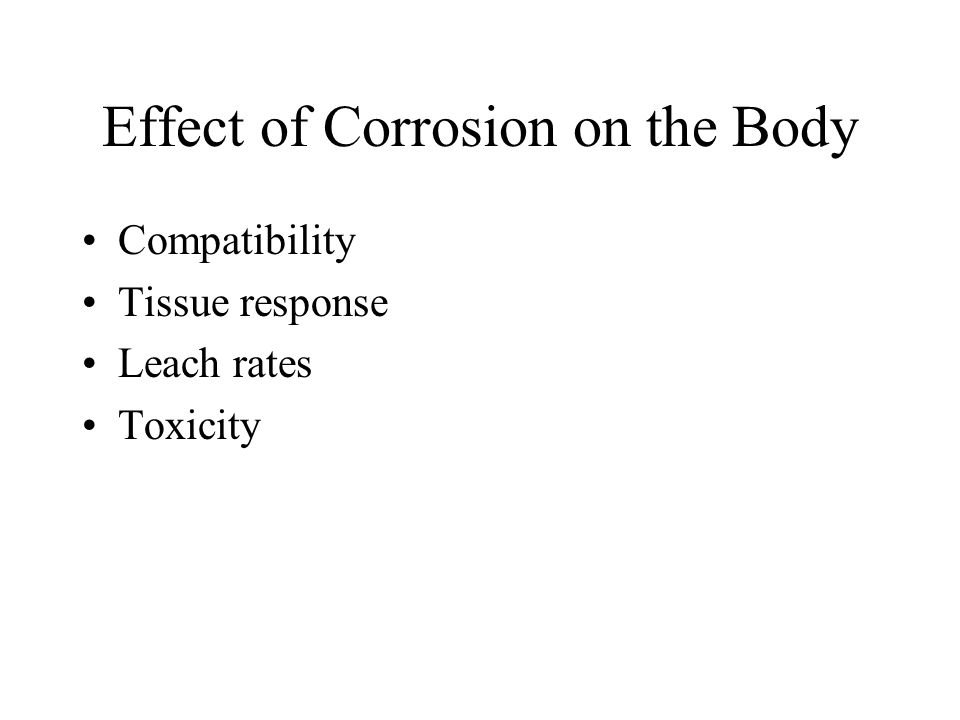 Effect of Corrosion on the Body Compatibility Tissue response Leach rates Toxicity