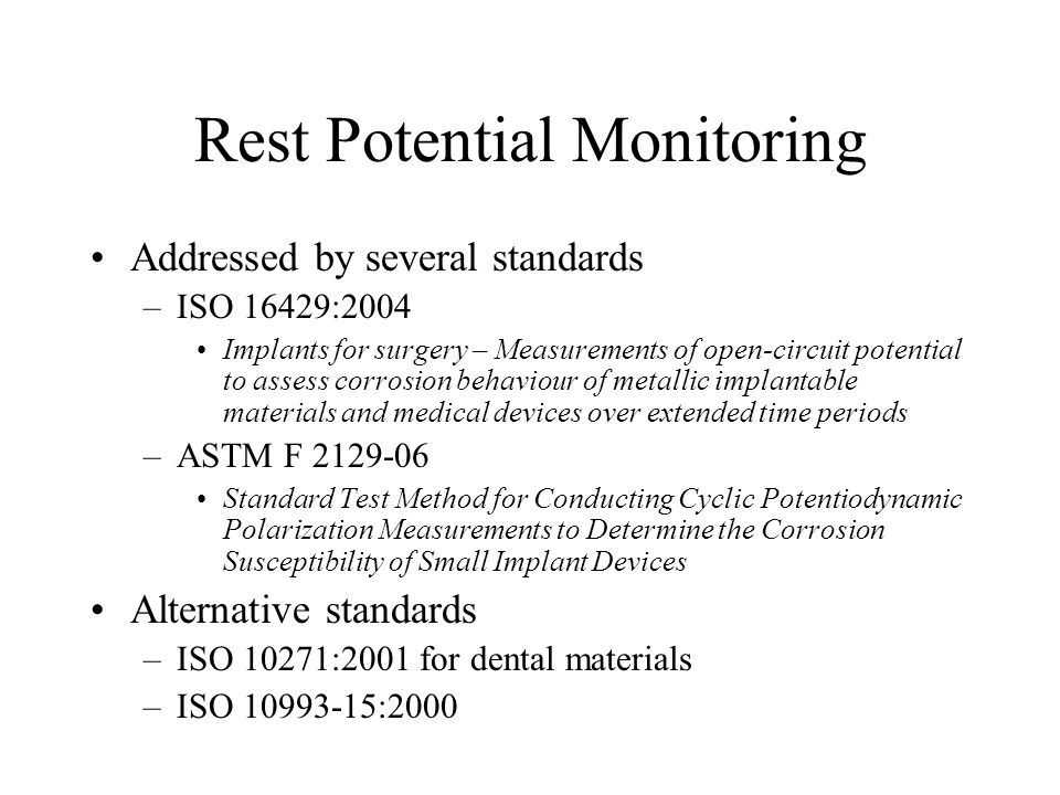 Rest Potential Monitoring Addressed by several standards –ISO 16429:2004 Implants for surgery – Measurements of open-circuit potential to assess corro