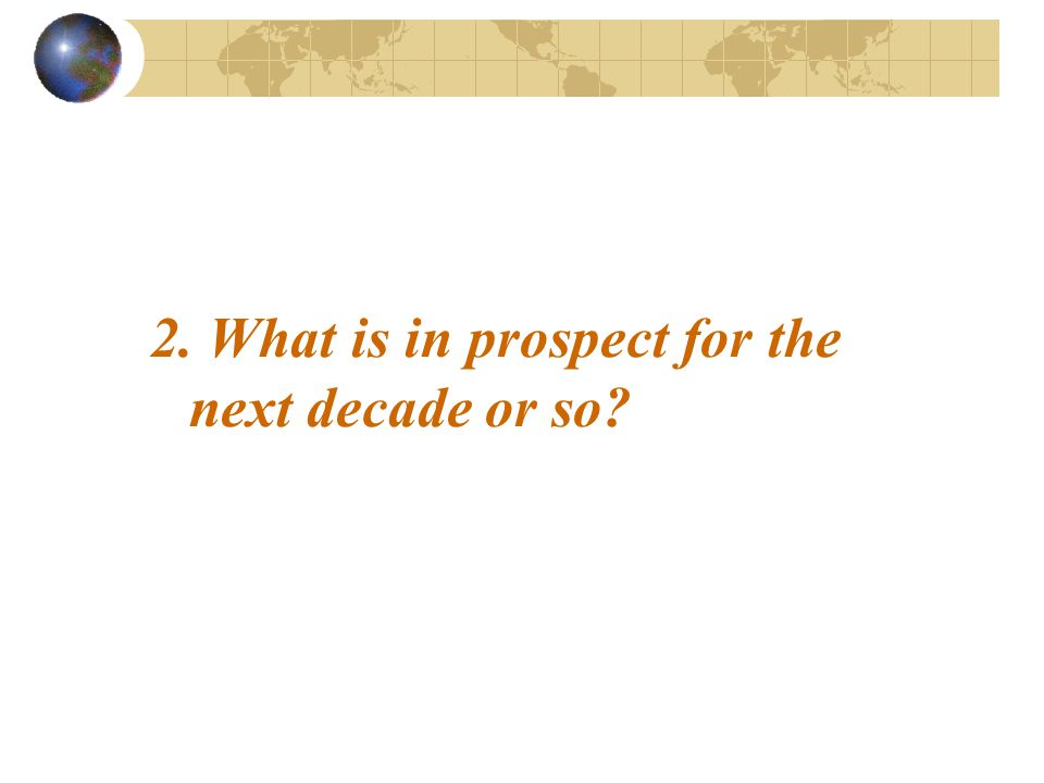 2. What is in prospect for the next decade or so?