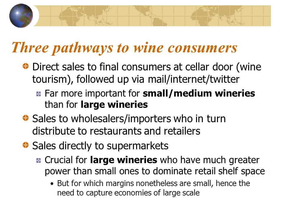 Three pathways to wine consumers Direct sales to final consumers at cellar door (wine tourism), followed up via mail/internet/twitter Far more important for small/medium wineries than for large wineries Sales to wholesalers/importers who in turn distribute to restaurants and retailers Sales directly to supermarkets Crucial for large wineries who have much greater power than small ones to dominate retail shelf space But for which margins nonetheless are small, hence the need to capture economies of large scale