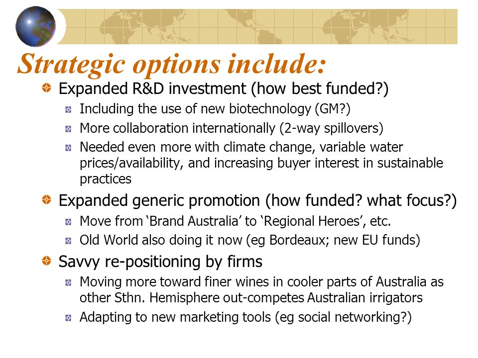 Strategic options include: Expanded R&D investment (how best funded ) Including the use of new biotechnology (GM ) More collaboration internationally (2-way spillovers) Needed even more with climate change, variable water prices/availability, and increasing buyer interest in sustainable practices Expanded generic promotion (how funded.