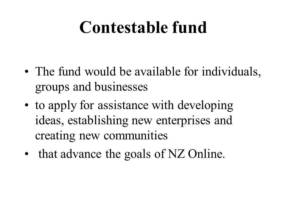Contestable fund The fund would be available for individuals, groups and businesses to apply for assistance with developing ideas, establishing new enterprises and creating new communities that advance the goals of NZ Online.