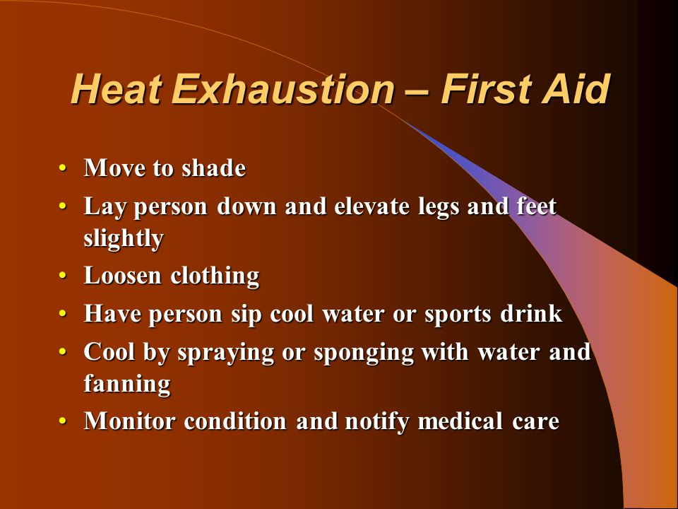 Heat Exhaustion – First Aid Move to shadeMove to shade Lay person down and elevate legs and feet slightlyLay person down and elevate legs and feet sli