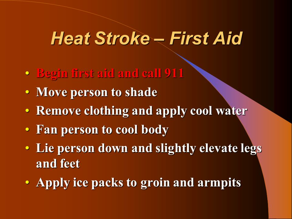 Heat Stroke – First Aid Begin first aid and call 911Begin first aid and call 911 Move person to shadeMove person to shade Remove clothing and apply co