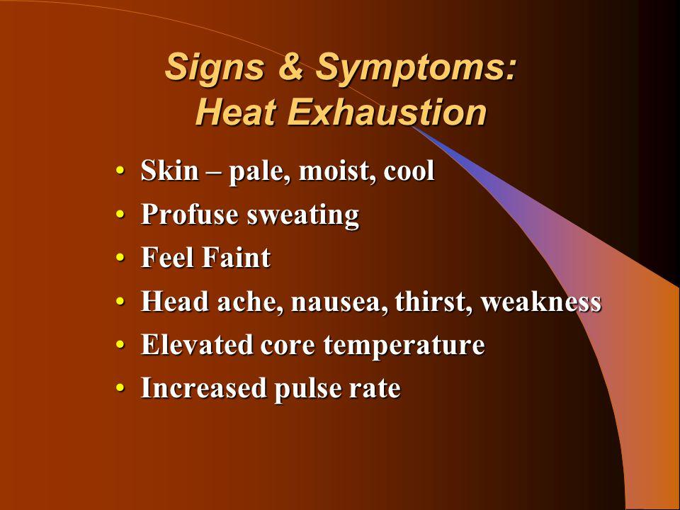 Signs & Symptoms: Heat Exhaustion Skin – pale, moist, coolSkin – pale, moist, cool Profuse sweatingProfuse sweating Feel FaintFeel Faint Head ache, nausea, thirst, weaknessHead ache, nausea, thirst, weakness Elevated core temperatureElevated core temperature Increased pulse rateIncreased pulse rate